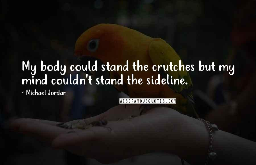 Michael Jordan quotes: My body could stand the crutches but my mind couldn't stand the sideline.