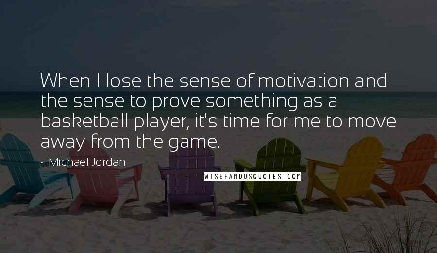 Michael Jordan quotes: When I lose the sense of motivation and the sense to prove something as a basketball player, it's time for me to move away from the game.