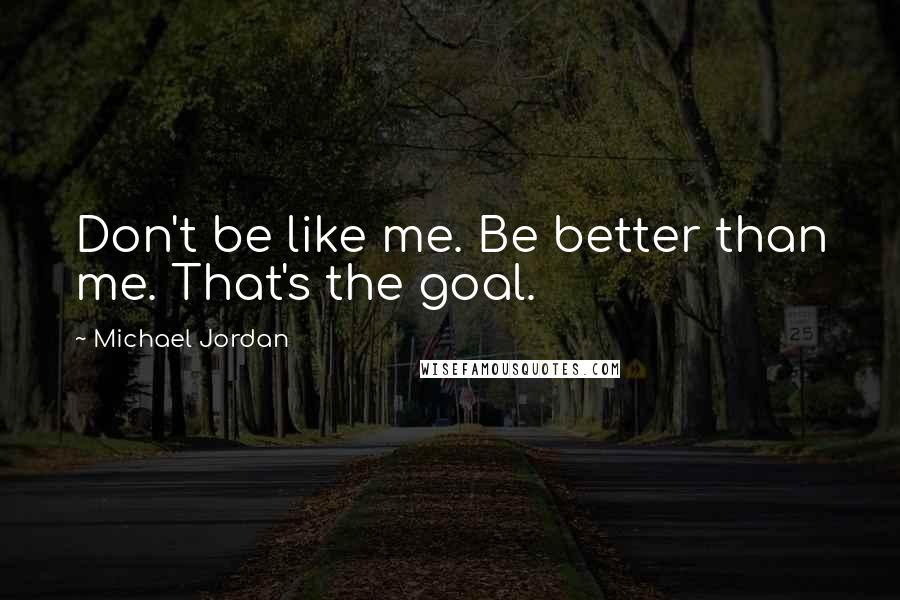 Michael Jordan quotes: Don't be like me. Be better than me. That's the goal.