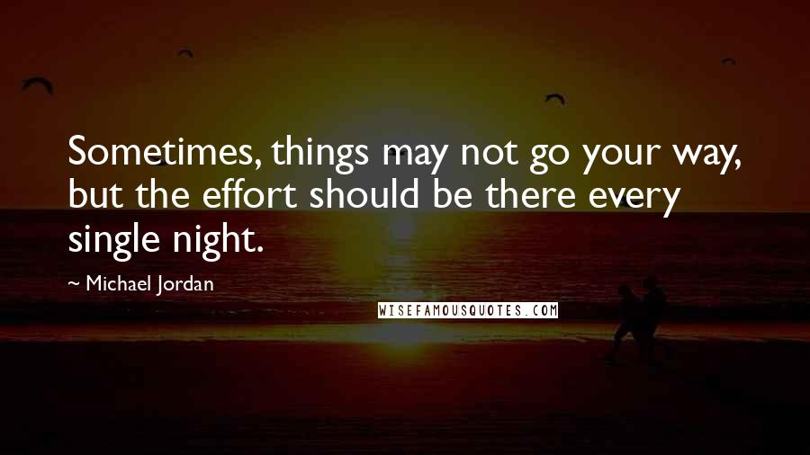 Michael Jordan quotes: Sometimes, things may not go your way, but the effort should be there every single night.