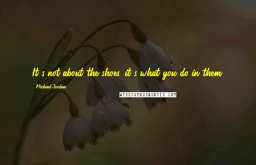 Michael Jordan quotes: It's not about the shoes, it's what you do in them.
