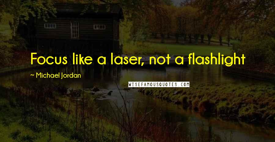 Michael Jordan quotes: Focus like a laser, not a flashlight