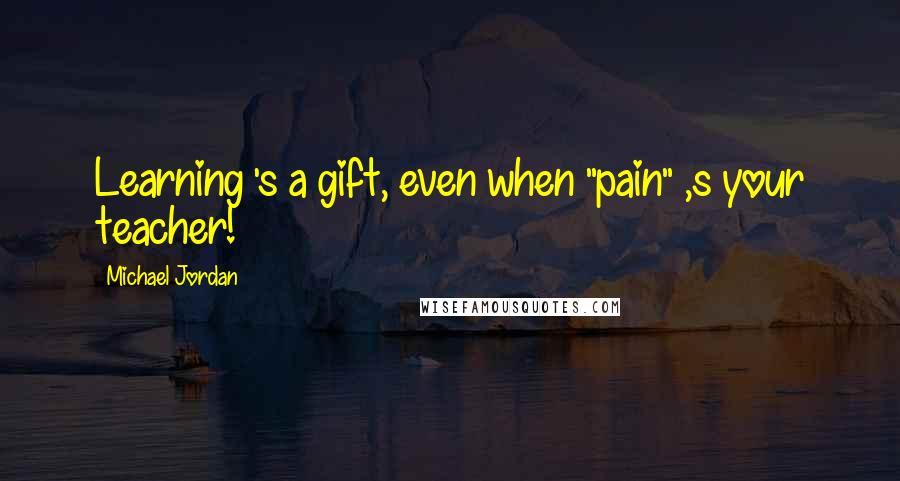 """Michael Jordan quotes: Learning 's a gift, even when """"pain"""" ,s your teacher!"""