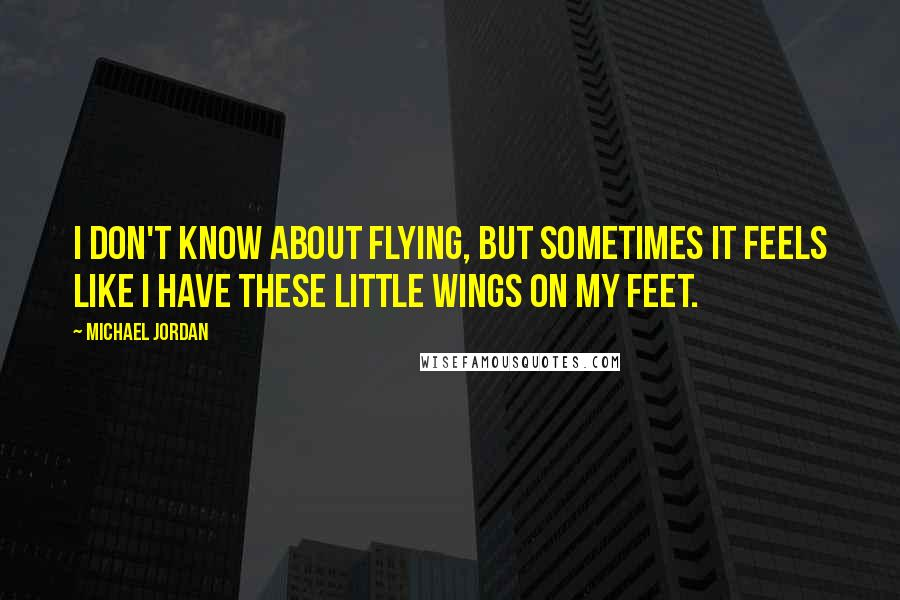Michael Jordan quotes: I don't know about flying, but sometimes it feels like I have these little wings on my feet.