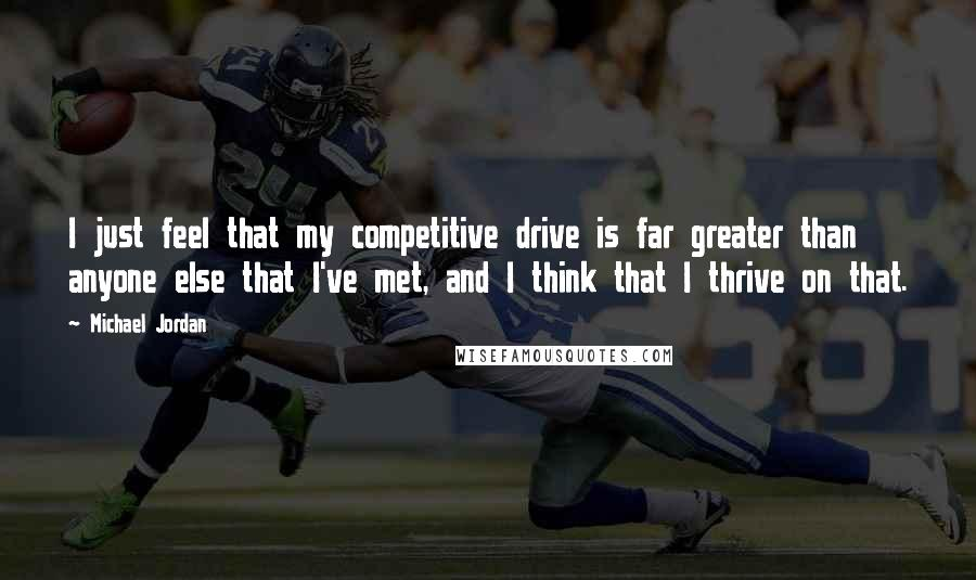 Michael Jordan quotes: I just feel that my competitive drive is far greater than anyone else that I've met, and I think that I thrive on that.