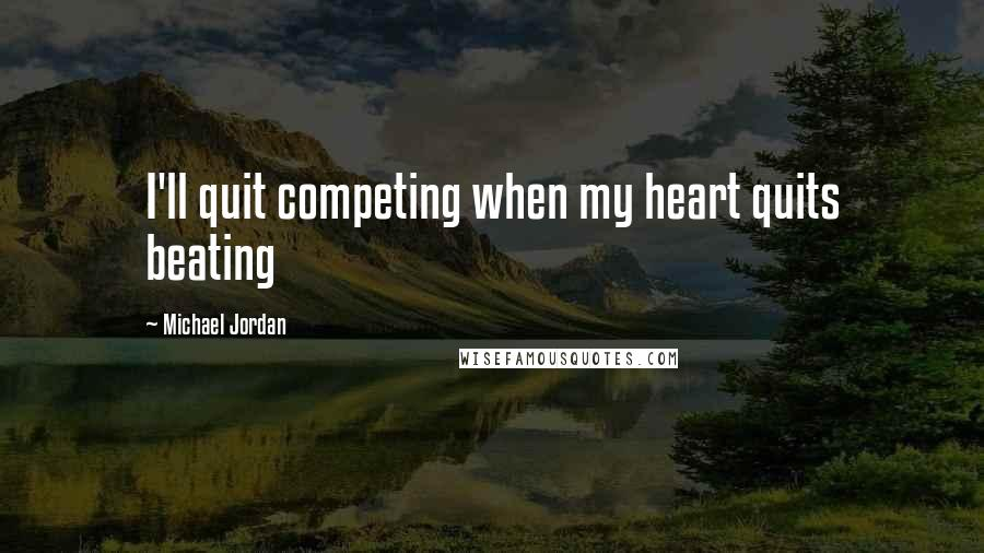 Michael Jordan quotes: I'll quit competing when my heart quits beating