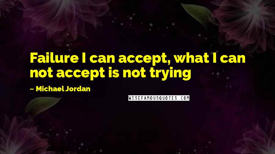 Michael Jordan quotes: Failure I can accept, what I can not accept is not trying