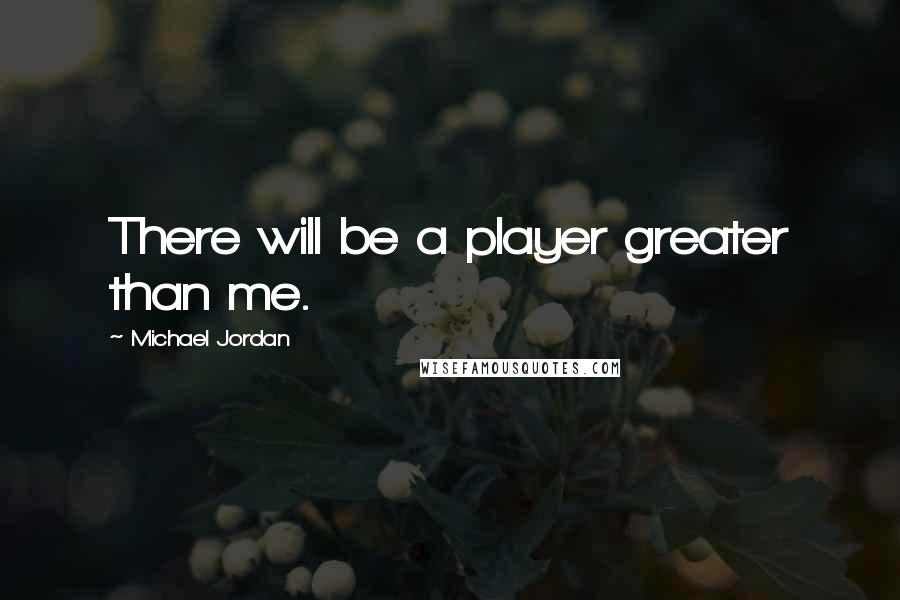 Michael Jordan quotes: There will be a player greater than me.