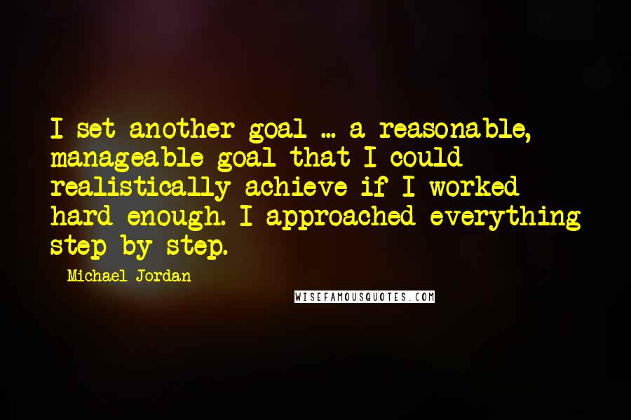 Michael Jordan quotes: I set another goal ... a reasonable, manageable goal that I could realistically achieve if I worked hard enough. I approached everything step by step.