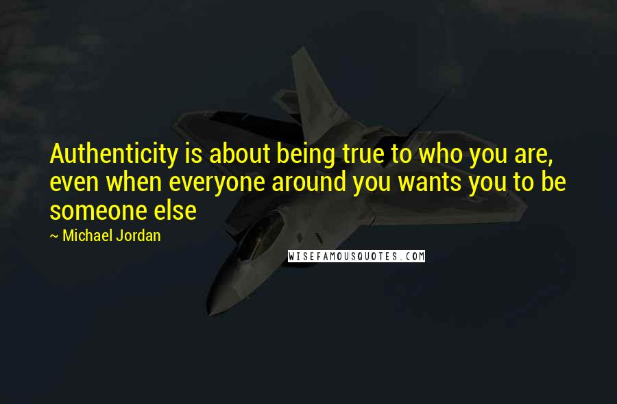 Michael Jordan quotes: Authenticity is about being true to who you are, even when everyone around you wants you to be someone else