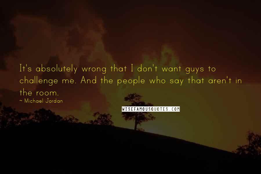 Michael Jordan quotes: It's absolutely wrong that I don't want guys to challenge me. And the people who say that aren't in the room.