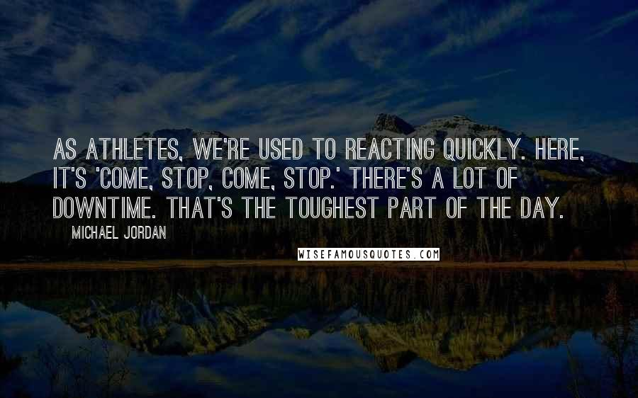 Michael Jordan quotes: As athletes, we're used to reacting quickly. Here, it's 'come, stop, come, stop.' There's a lot of downtime. That's the toughest part of the day.