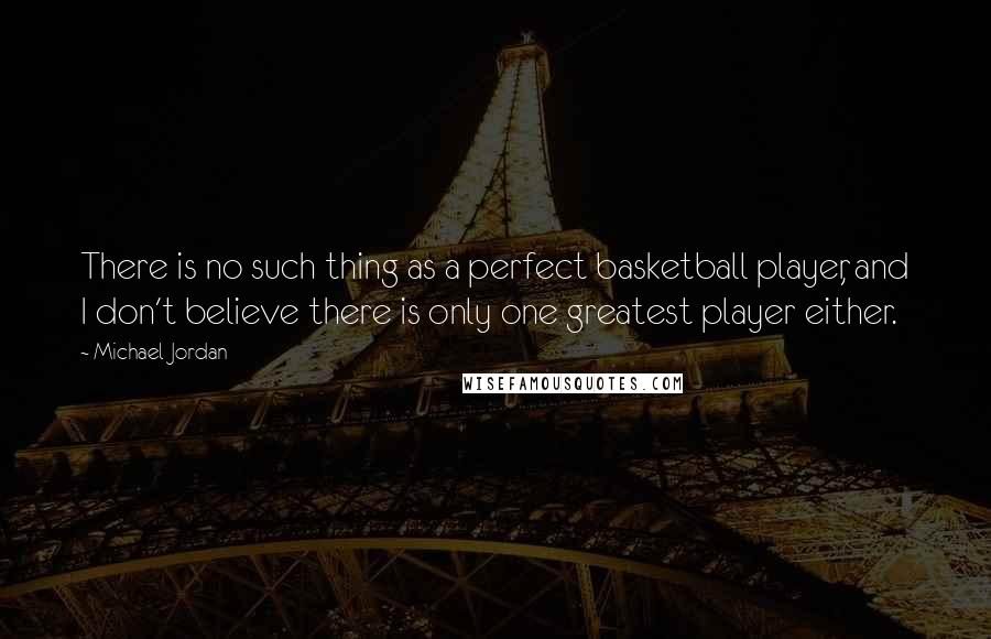 Michael Jordan quotes: There is no such thing as a perfect basketball player, and I don't believe there is only one greatest player either.