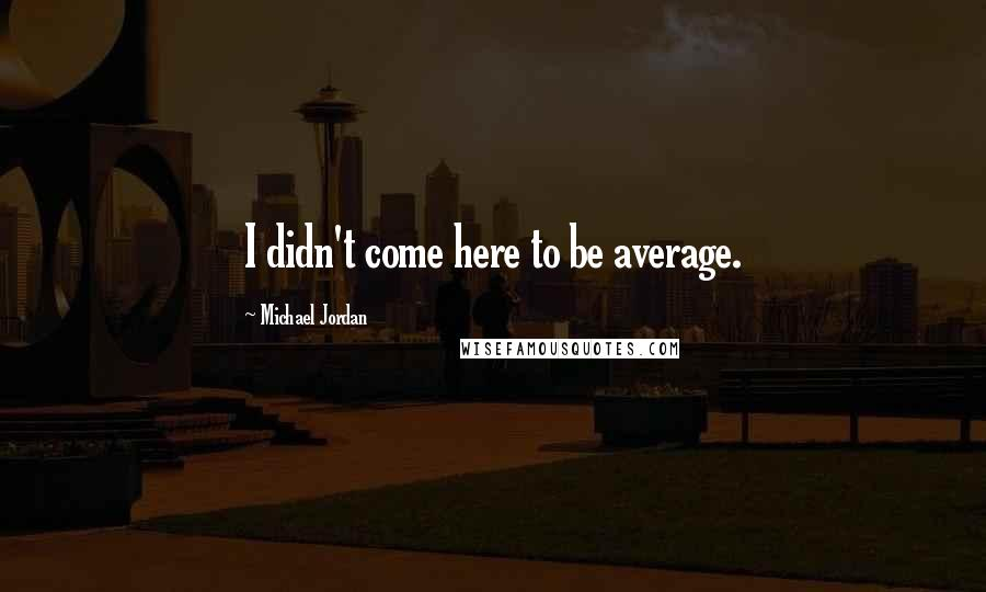 Michael Jordan quotes: I didn't come here to be average.