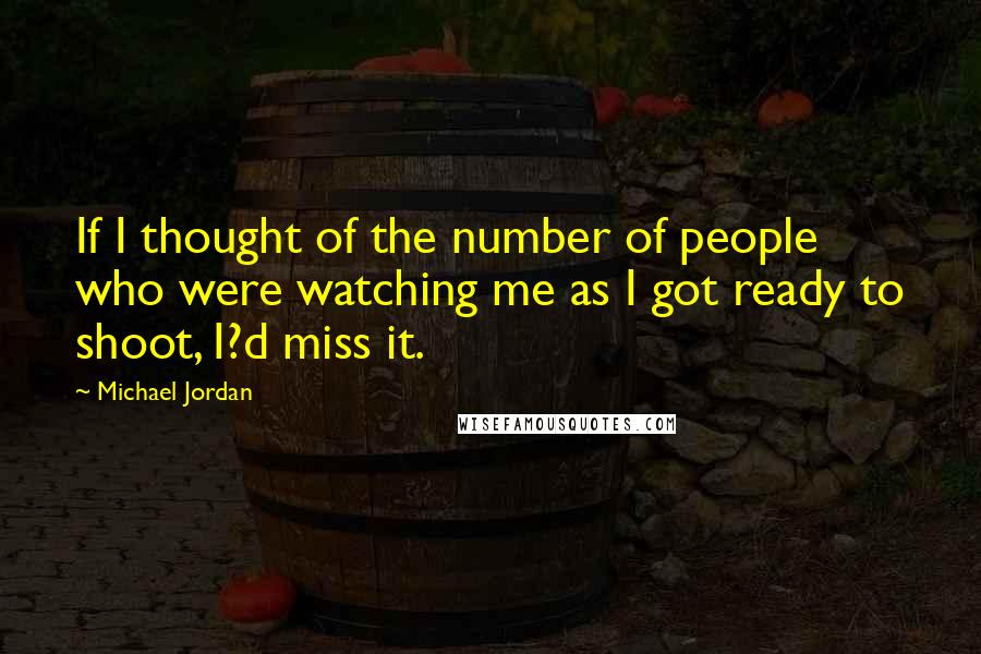 Michael Jordan quotes: If I thought of the number of people who were watching me as I got ready to shoot, I?d miss it.