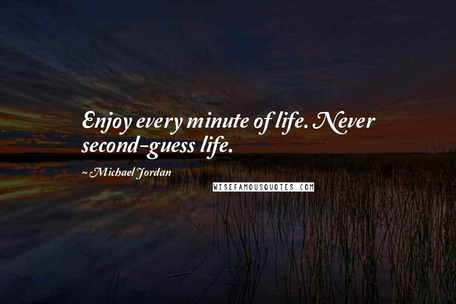 Michael Jordan quotes: Enjoy every minute of life. Never second-guess life.