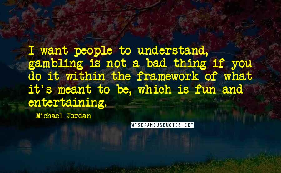 Michael Jordan quotes: I want people to understand, gambling is not a bad thing if you do it within the framework of what it's meant to be, which is fun and entertaining.