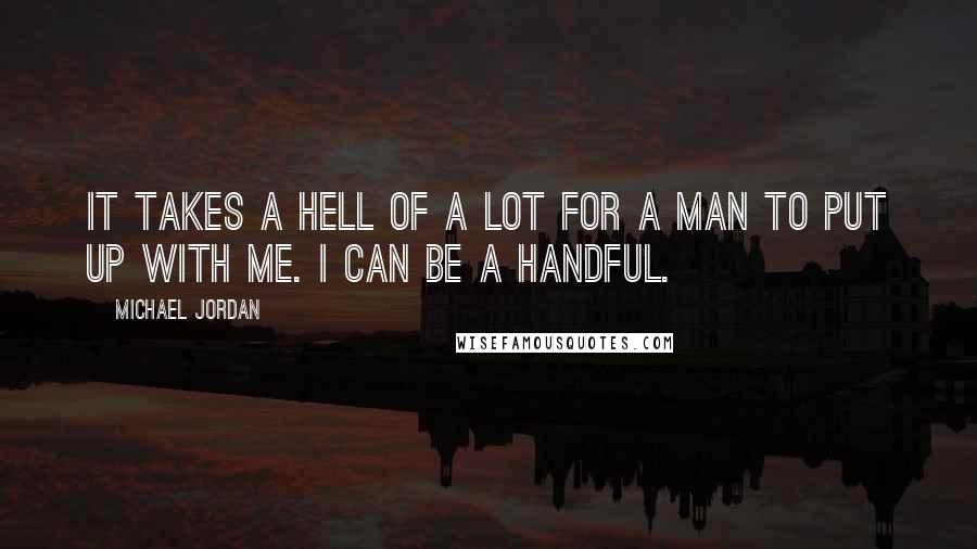 Michael Jordan quotes: It takes a hell of a lot for a man to put up with me. I can be a handful.