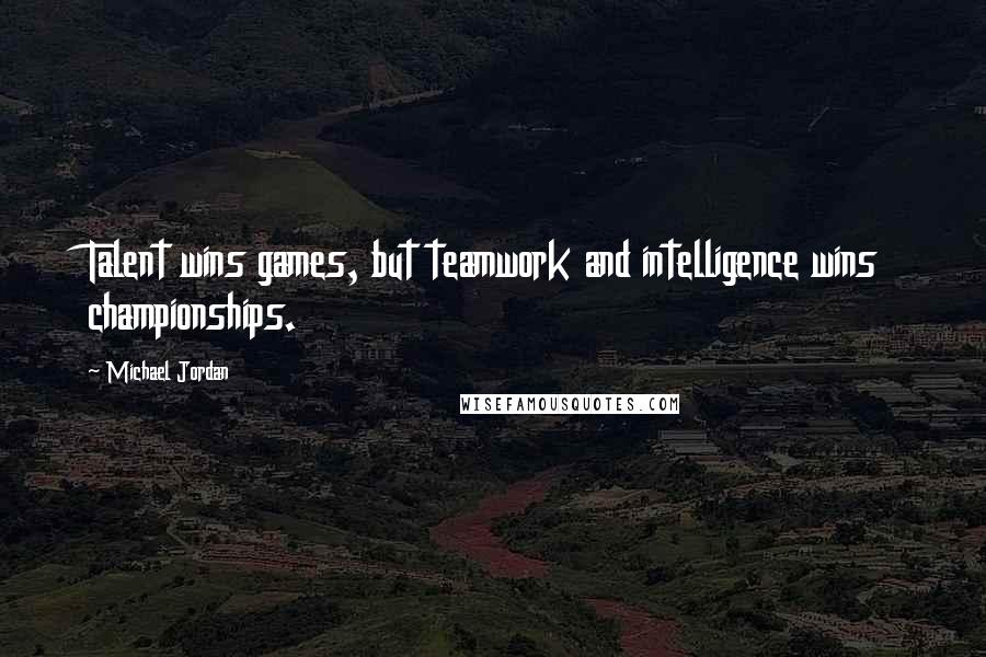 Michael Jordan quotes: Talent wins games, but teamwork and intelligence wins championships.