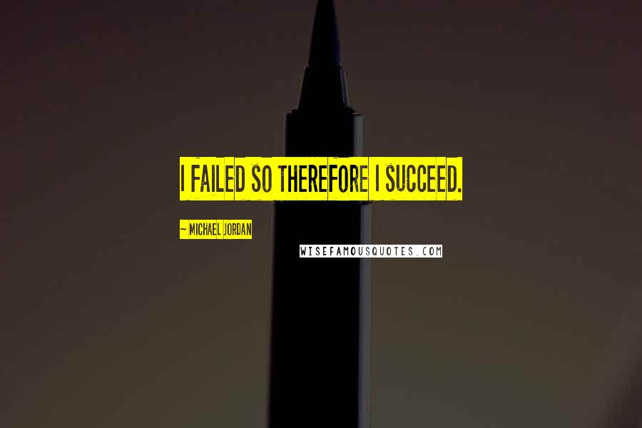 Michael Jordan quotes: I failed so therefore I succeed.