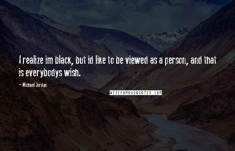 Michael Jordan quotes: I realize im black, but id like to be viewed as a person, and that is everybodys wish.