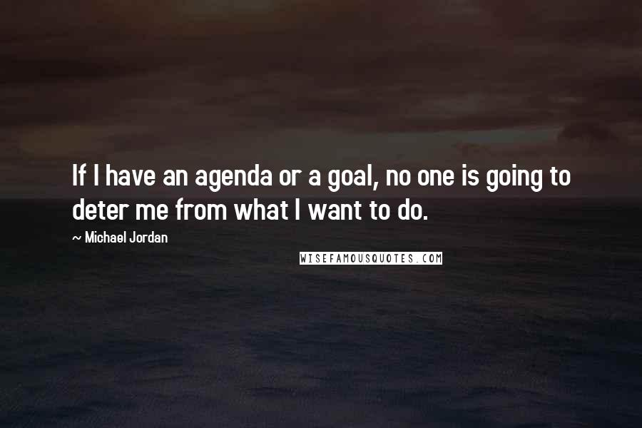Michael Jordan quotes: If I have an agenda or a goal, no one is going to deter me from what I want to do.