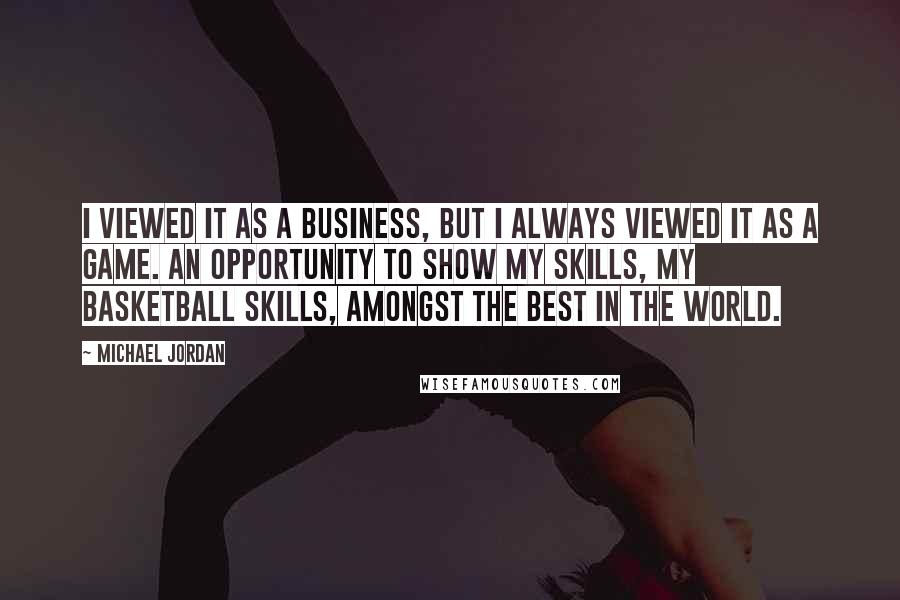 Michael Jordan quotes: I viewed it as a business, but I always viewed it as a game. An opportunity to show my skills, my basketball skills, amongst the best in the world.