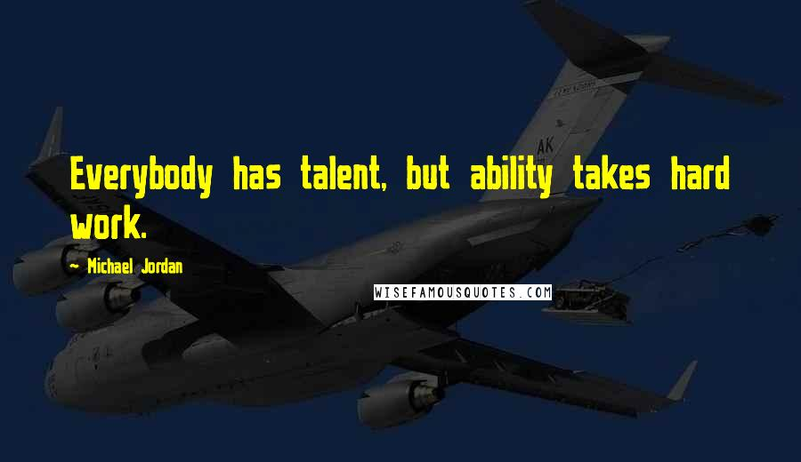 Michael Jordan quotes: Everybody has talent, but ability takes hard work.
