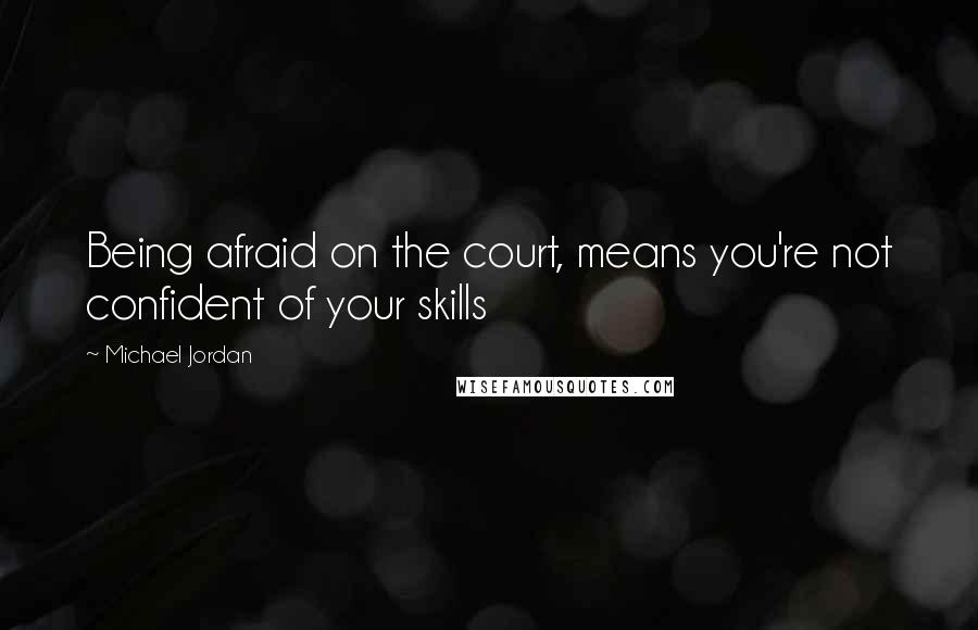 Michael Jordan quotes: Being afraid on the court, means you're not confident of your skills