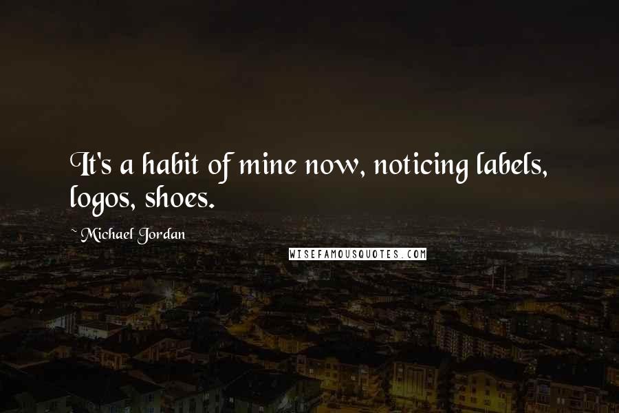 Michael Jordan quotes: It's a habit of mine now, noticing labels, logos, shoes.