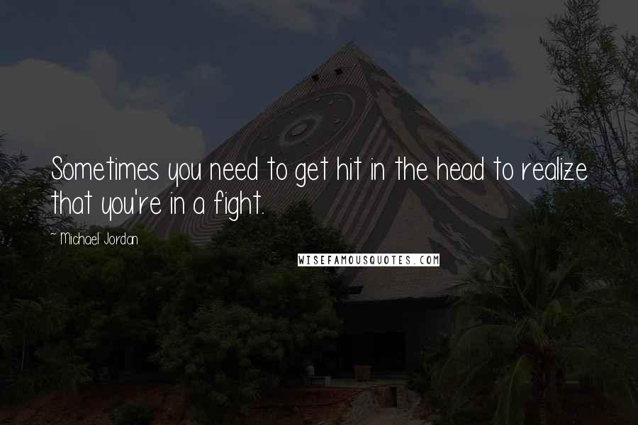 Michael Jordan quotes: Sometimes you need to get hit in the head to realize that you're in a fight.