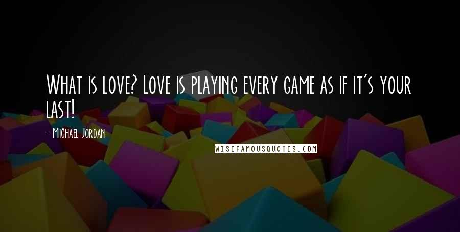 Michael Jordan quotes: What is love? Love is playing every game as if it's your last!