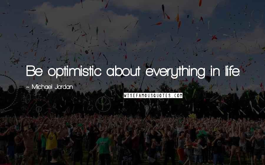 Michael Jordan quotes: Be optimistic about everything in life.