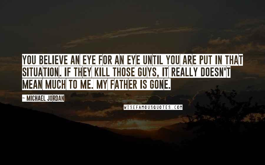 Michael Jordan quotes: You believe an eye for an eye until you are put in that situation. If they kill those guys, it really doesn't mean much to me. My father is gone.