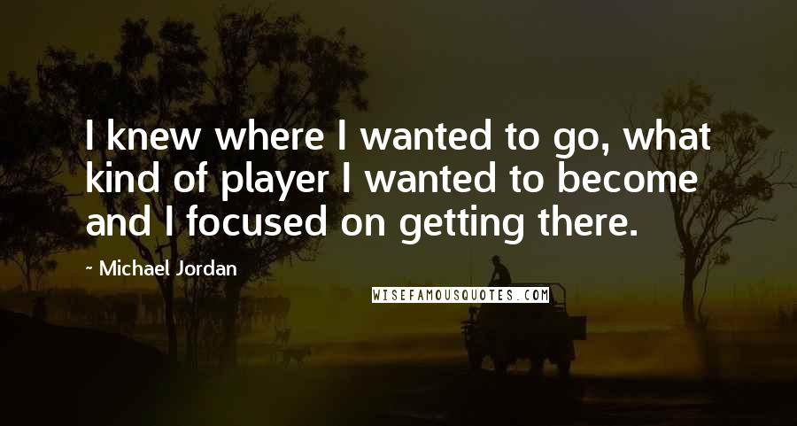 Michael Jordan quotes: I knew where I wanted to go, what kind of player I wanted to become and I focused on getting there.