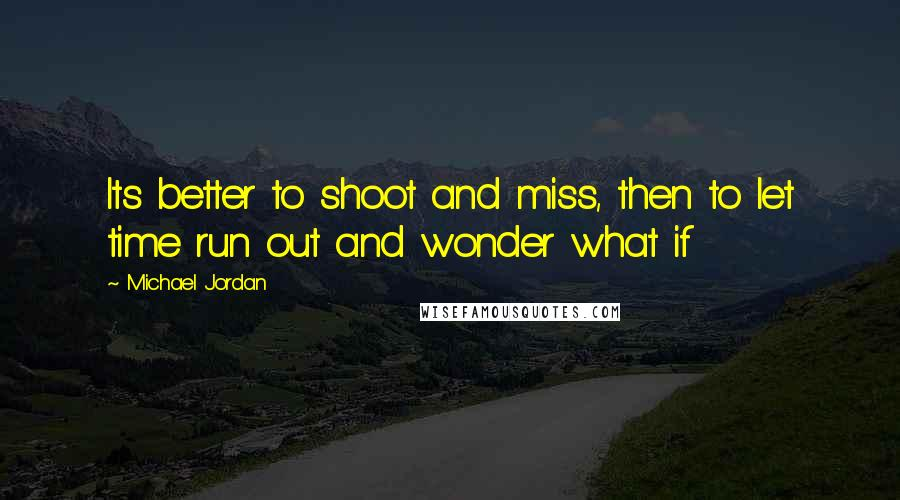 Michael Jordan quotes: Its better to shoot and miss, then to let time run out and wonder what if