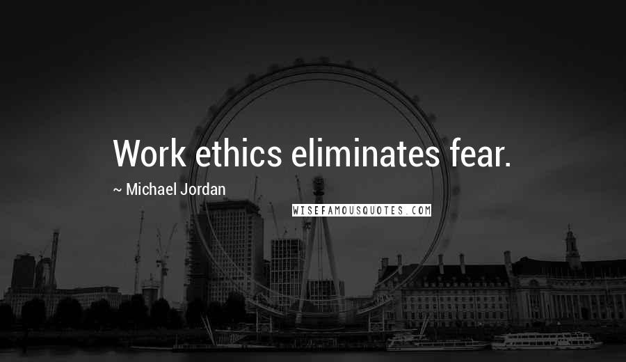 Michael Jordan quotes: Work ethics eliminates fear.