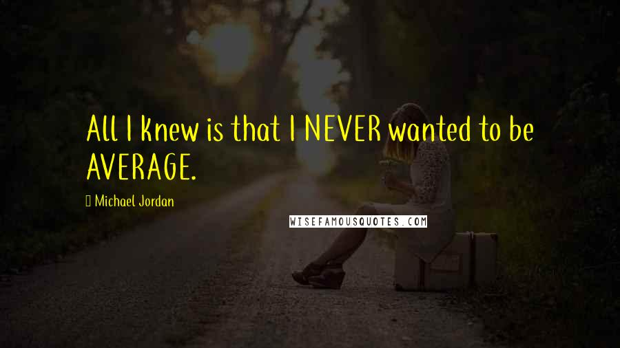 Michael Jordan quotes: All I knew is that I NEVER wanted to be AVERAGE.