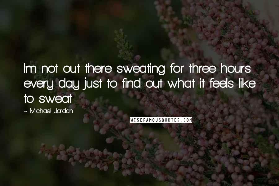 Michael Jordan quotes: I'm not out there sweating for three hours every day just to find out what it feels like to sweat.
