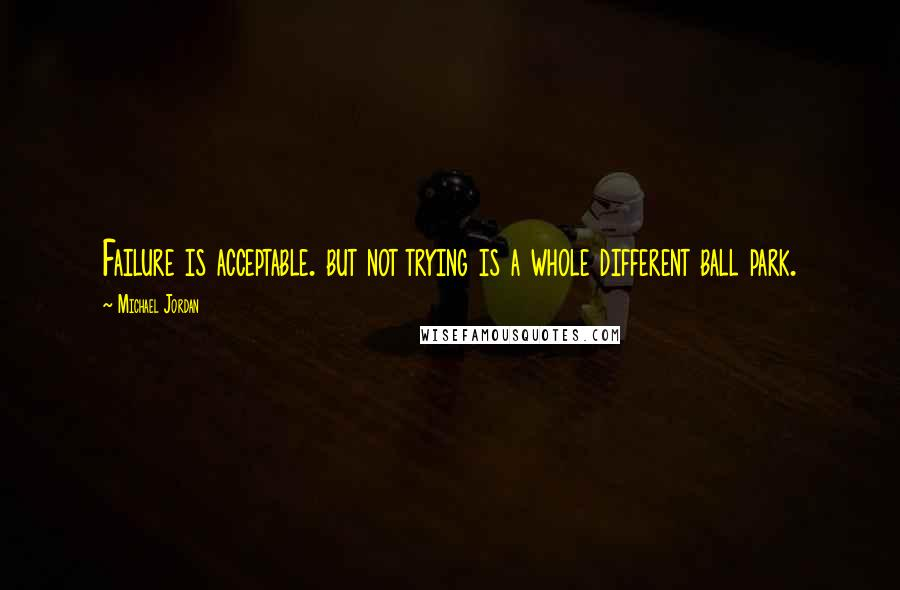 Michael Jordan quotes: Failure is acceptable. but not trying is a whole different ball park.