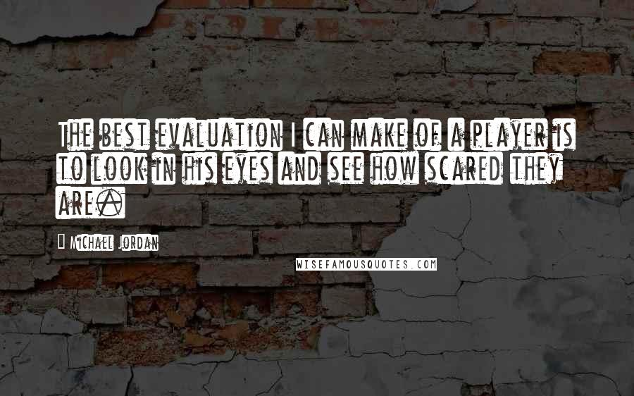 Michael Jordan quotes: The best evaluation I can make of a player is to look in his eyes and see how scared they are.