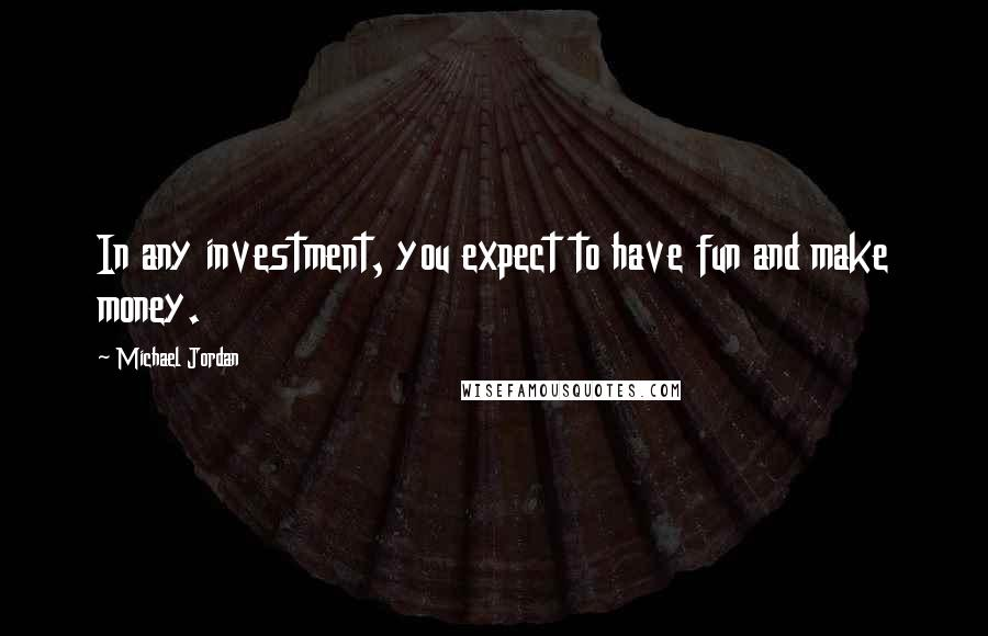 Michael Jordan quotes: In any investment, you expect to have fun and make money.