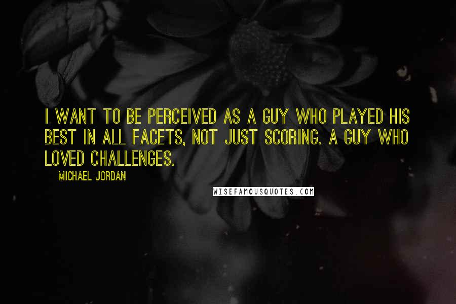 Michael Jordan quotes: I want to be perceived as a guy who played his best in all facets, not just scoring. A guy who loved challenges.