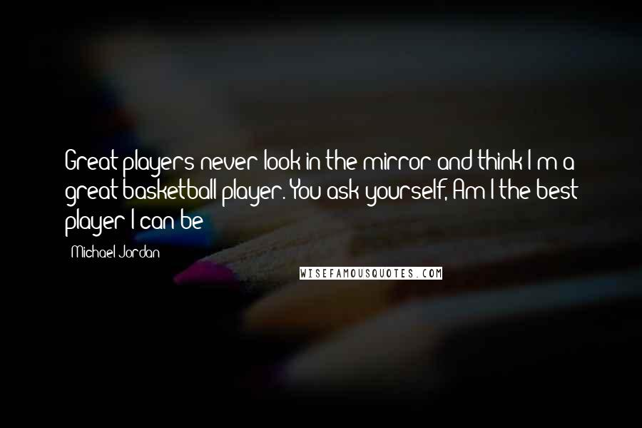 Michael Jordan quotes: Great players never look in the mirror and think I'm a great basketball player. You ask yourself, Am I the best player I can be?
