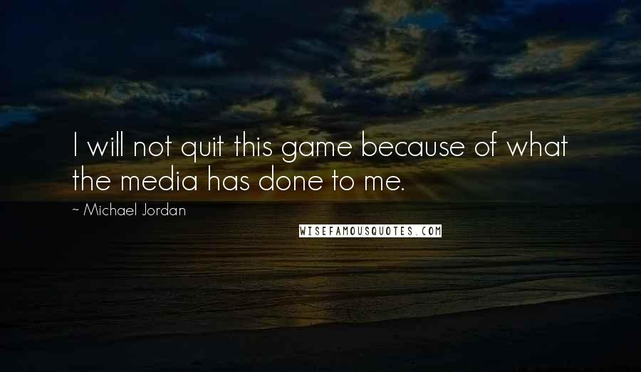 Michael Jordan quotes: I will not quit this game because of what the media has done to me.