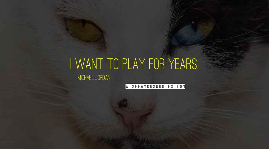 Michael Jordan quotes: I want to play for years.