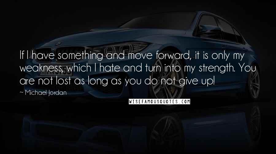 Michael Jordan quotes: If I have something and move forward, it is only my weakness, which I hate and turn into my strength. You are not lost as long as you do not