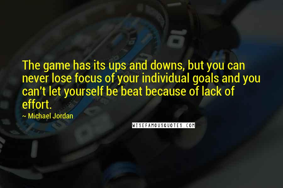Michael Jordan quotes: The game has its ups and downs, but you can never lose focus of your individual goals and you can't let yourself be beat because of lack of effort.