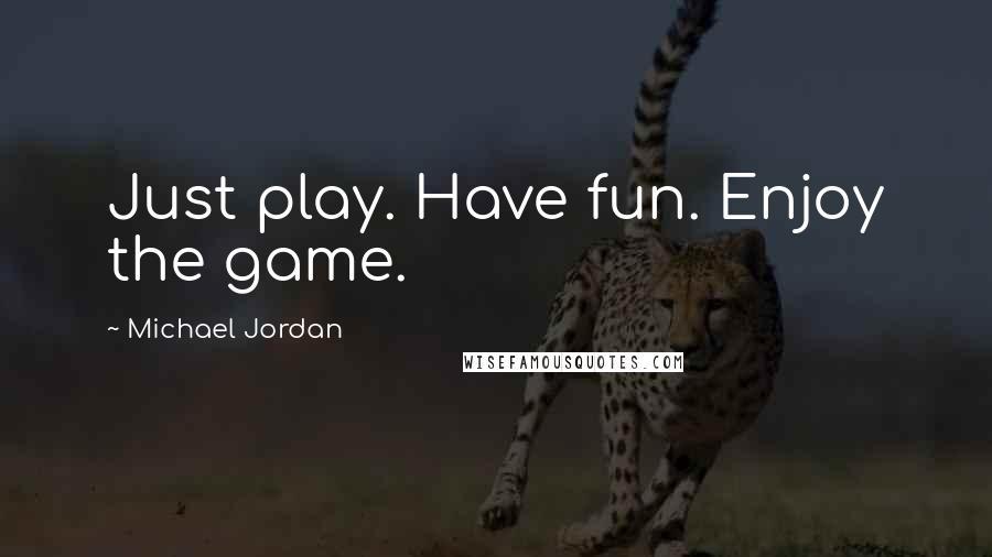 Michael Jordan quotes: Just play. Have fun. Enjoy the game.