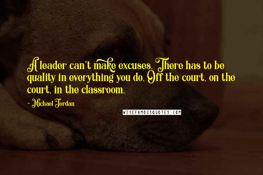 Michael Jordan quotes: A leader can't make excuses. There has to be quality in everything you do. Off the court, on the court, in the classroom.